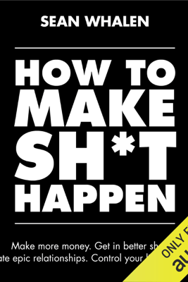 How to Make Sh*t Happen: Make More Money, Get in Better Shape, Create Epic Relationships and Control (Unabridged) - Sean Whalen