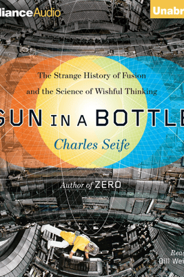 Sun in a Bottle: The Strange History of Fusion and the Science of Wishful Thinking (Unabridged) - Charles Seife