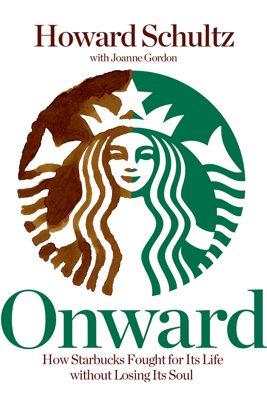 Onward: How Starbucks Fought for Its Life Without Losing Its Soul - Howard Schultz & Joanne Gordon