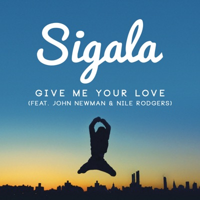 Give Me Your Love - Sigala Feat. John Newman & Nile Rodgers mp3 download