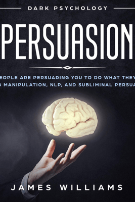 Persuasion: Dark Psychology: How People Are Influencing You to Do What They Want Using Manipulation, NLP, and Subliminal Persuasion (Unabridged) - James W. Williams