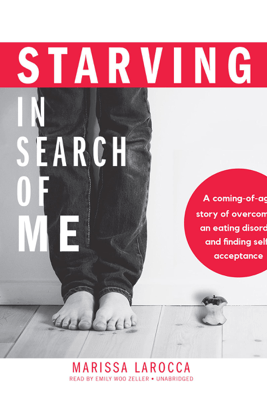 Starving in Search of Me: A Coming-of-Age Story of Overcoming an Eating Disorder and Finding Self-Acceptance - Marissa LaRocca