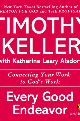 Every Good Endeavor: Connecting Your Work to God's Work (Unabridged) - Timothy Keller