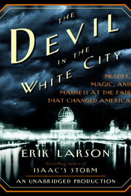 The Devil in the White City: Murder, Magic, and Madness at the Fair That Changed America (Unabridged) - Erik Larson