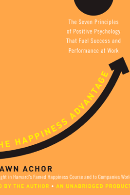 The Happiness Advantage: The Seven Principles of Positive Psychology That Fuel Success and Performance at Work (Unabridged) - Shawn Achor