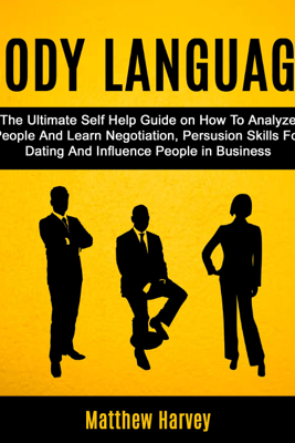 Body Language: The Ultimate Self Help Guide on How to Analyze People and Learn Negotiation, Persuasion Skills for Dating and Influence People in Business (Unabridged) - Matthew Harvey