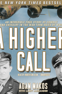 A Higher Call: An Incredible True Story of Combat and Chivalry in the War-torn Skies of World War II - Adam Makos & Larry Alexander