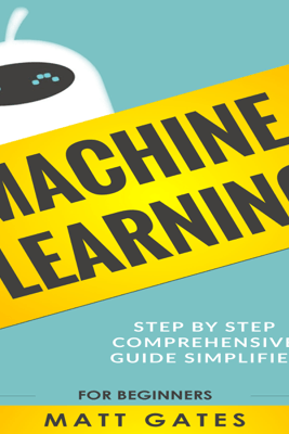 Machine Learning: For Beginners: Definitive Guide for Neural Networks, Algorithms, Random Forests and Decision Trees Made Simple (Machine Learning, Book 1) (Unabridged) - Matt Gates