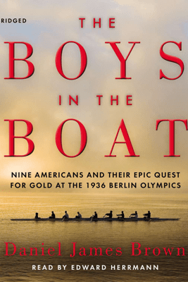 The Boys in the Boat: Nine Americans and Their Epic Quest for Gold at the 1936 Berlin Olympics (Unabridged) - Daniel James Brown