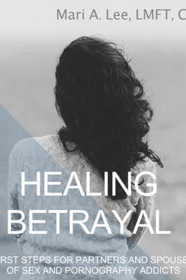 Healing Betrayal: First Steps for Partners and Spouses of Sex and Pornography Addicts (Unabridged) - Mari A. Lee, LMFT, CSAT-S