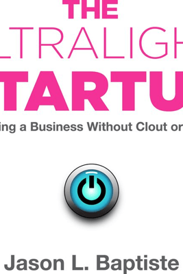 The Ultralight Startup: Launching a Business Without Clout or Capital - Jason L. Baptiste