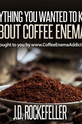 Everything You Wanted to Know About Coffee Enemas (Unabridged) - J.D. Rockefeller