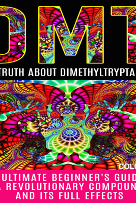 DMT: The Truth About Dimethyltryptamine: The Ultimate Beginner's Guide to a Revolutionary Compound and Its Full Effects (Unabridged) - Colin Willis