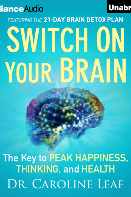 Switch on Your Brain: The Key to Peak Happiness, Thinking, And Health (Unabridged) - dr. caroline leaf
