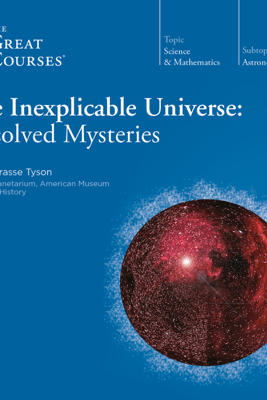 The Inexplicable Universe: Unsolved Mysteries - Neil de Grasse Tyson & The Great Courses