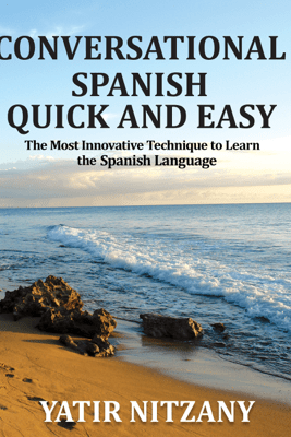 Conversational Spanish Quick and Easy: The Most Innovative and Revolutionary Technique to Learn the Spanish Language. For Beginners, Intermediate, and Advanced Speakers (Unabridged) - Yatir Nitzany
