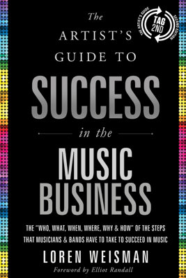 """The Artist's Guide to Success in the Music Business (2nd edition): The """"Who, What, When, Where, Why & How"""" of the Steps That Musicians & Bands Have to Take to Succeed in Music (Unabridged) - Loren Weisman"""