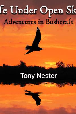 Life Under Open Skies: Adventures in Bushcraft (Unabridged) - Tony Nester
