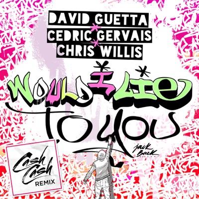 Would I Lie To You (Cash Cash Remix) - David Guetta, Cedric Gervais & Chris Willis mp3 download