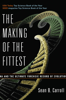 The Making of the Fittest: DNA and the Ultimate Forensic Record of Evolution - Sean B. Carroll