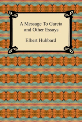 A Message to Garcia and Other Essays - Elbert Hubbard