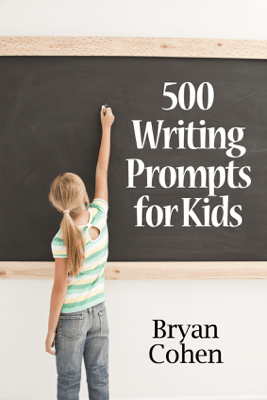 500 Writing Prompts for Kids: First Grade through Fifth Grade - Bryan Cohen