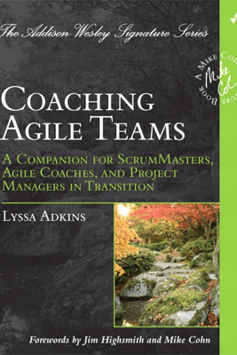 Coaching Agile Teams: A Companion for ScrumMasters, Agile Coaches, and Project Managers in Transition - Lyssa Adkins