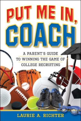 Put Me In, Coach: A Parent's Guide to Winning the Game of College Recruiting - Laurie Richter