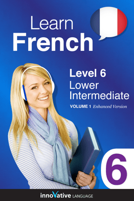 Learn French - Level 6: Lower Intermediate French (Enhanced Version) - Innovative Language Learning, LLC