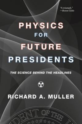 Physics for Future Presidents: The Science Behind the Headlines - Richard A. Muller