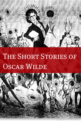 The Stories of Oscar Wilde (Annotated with Biography Examining the Life and Times of Oscar Wilde) - Oscar Wilde