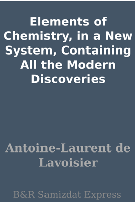 Elements of Chemistry, in a New System, Containing All the Modern Discoveries - Antoine-Laurent de Lavoisier
