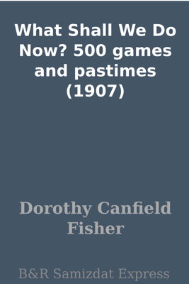 What Shall We Do Now? 500 games and pastimes (1907) - Dorothy Canfield Fisher