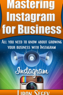 Mastering Instagram For Business: All You Need To Know About Growing Your Business With Instagram - Liron Segev