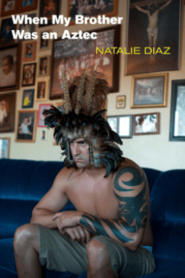 When My Brother Was an Aztec - Natalie Diaz