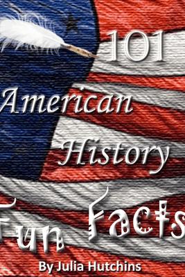 101 American History Fun Facts - Julia Hutchins