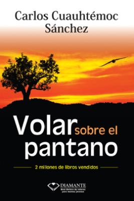 Volar sobre el pantano - Carlos Cuauhtémoc Sánchez
