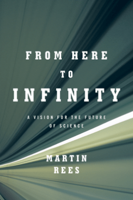 From Here to Infinity: A Vision for the Future of Science - Martin Rees