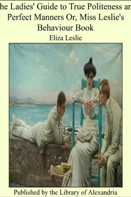 The Ladies' Guide to True Politeness and Perfect Manners or, Miss Leslie's Behaviour Book - Eliza Leslie
