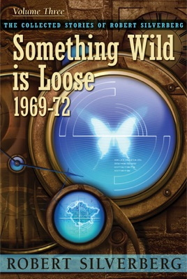 The Collected Stories of Robert Silverberg, Volume Three: Something Wild is Loose 1969-72 - Robert Silverberg pdf download