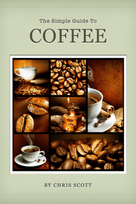 The Simple Guide to Coffee - Chris Scott