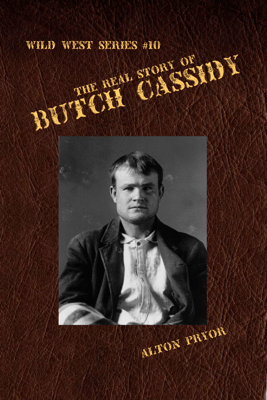 The Real Story of Butch Cassidy, Leader of the Wild Bunch - Alton Pryor