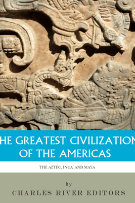 The Greatest Civilizations of the Americas: The History and Culture of the Maya, Aztec, and Inca - Charles River Editors