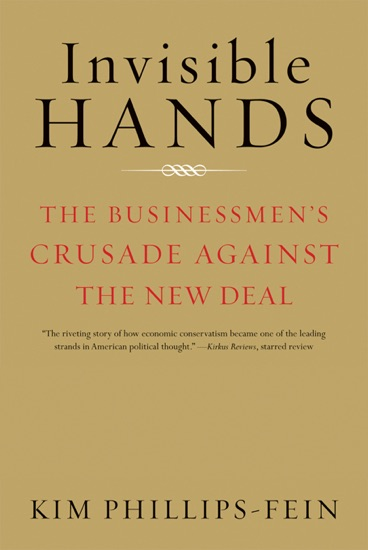Invisible Hands: The Businessmen's Crusade Against the New Deal by Kim Phillips-Fein pdf download