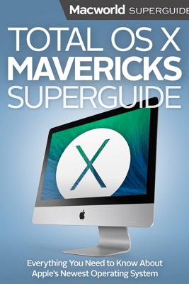 Total OS X Mavericks Superguide - Macworld Editors