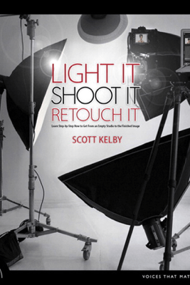 Light It, Shoot It, Retouch It: Learn Step by Step How to Go from Empty Studio to Finished Image - Scott Kelby