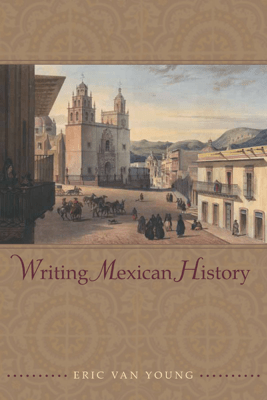 Writing Mexican History - Eric Van Young