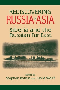 Rediscovering Russia in Asia: Siberia and the Russian Far East - Stephen Kotkin & David Wolff pdf download