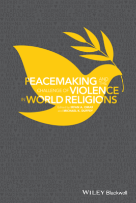 Peacemaking and the Challenge of Violence in World Religions - Irfan A. Omar & Michael K. Duffey