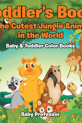 Toddler's Book of the Cutest Jungle Animals in the World - Baby & Toddler Color Books - Baby Professor